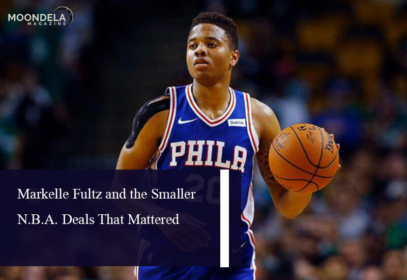Markelle Fultz and the Smaller N.B.A. Deals That Mattered
